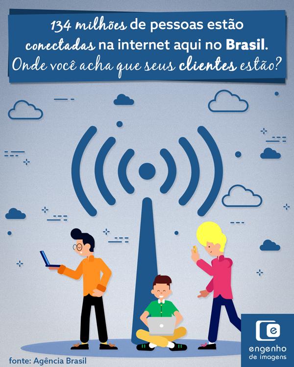 134 milhões de pessoas estão conectadas na internet aqui no Brasil. Onde você acha que seus clientes estão?